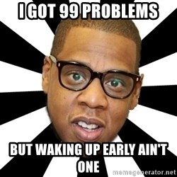 JayZ 99 Problems - I got 99 Problems But waking up early ain't one