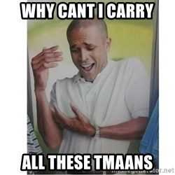 Why Can't I Hold All These?!?!? - WHY CANT I CARRY ALL THESE TMAANS