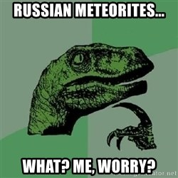 Philosoraptor - Russian meteorites... What? me, worry?