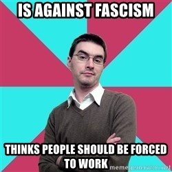 Privilege Denying Dude - is against fascism thinks people should be forced to work