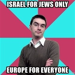 Privilege Denying Dude - israel for jews only europe for everyone