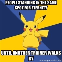 Pokemon Logic  - people standing in the same spot for eternity until another trainer walks by