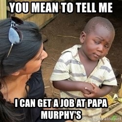 Skeptical 3rd World Kid - you mean to tell me  I can get a job at papa murphy's