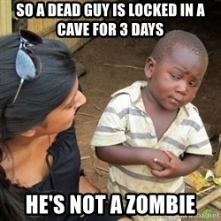 Skeptical 3rd World Kid - So a dead guy is locked in a cave for 3 days he's not a zombie