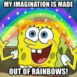 Imagination - MY IMAGINATION IS MADE  OUT OF RAINBOWS!