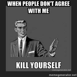 kill yourself guy - WHEN PEOPLE DON'T AGREE WITH ME