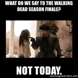 Not Today Syrio Forel - What do we say to the walking dead season finale? not today.