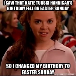 Mean Girls meme - i saw that katie turski hannigan's birthday fell on easter sunday so i changed my birthday to easter sunday