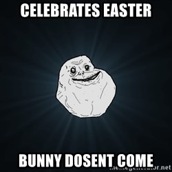 Forever Alone - celebrates easter bunny dosent come
