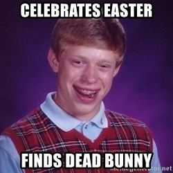 Bad Luck Brian - celebrates easter finds dead bunny