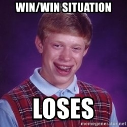Bad Luck Brian - Win/Win situation loses