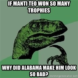 Philosoraptor - if manti teo won so many trophies why did alabama make him look so bad?