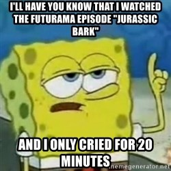 """I only cried for 20 minute - I'll have you know that I watchEd the futurama episode """"Jurassic bark"""" And I only cried for 20 minutes"""