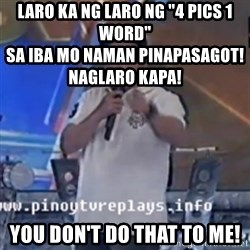 "Willie You Don't Do That to Me! - laro ka ng laro ng ""4 Pics 1 Word""                                                                        sa iba mo naman pinapasagot! naglaro kapa! you don't do that to me!"