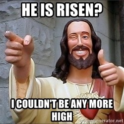 Jesus - He is risen? I couldn't be any more high