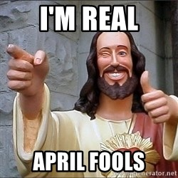 Jesus - I'm real april fools
