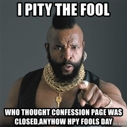 Mr T Fool - i pity the fool who thought confession page was closed,anyhow hpy fools day