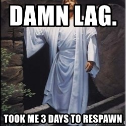Hell Yeah Jesus - Damn lag.              Took me 3 days to respaWn