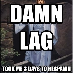 Hell Yeah Jesus - Damn lag                                   Took me 3 days to respAwn