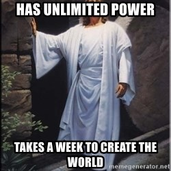 Hell Yeah Jesus - Has unlimited power Takes a week to create the world