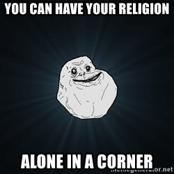 Forever Alone - You can have your religion alone in a corner