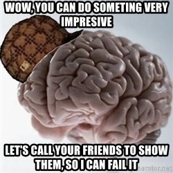Scumbag Brain - Wow, you can do someting very impresive let's call your friends to show them, so i can fail it