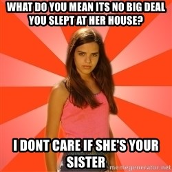 Jealous Girl - what do you mean its no big deal you slept at her house? i dont care if she's your sister