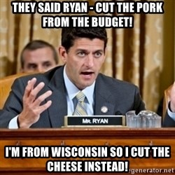 Paul Ryan Meme  - they said ryan - cut the pork from the budget! I'm from wisconsin so i cut the cheese instead!