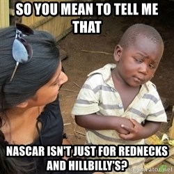 Skeptical 3rd World Kid - So you mean to tell me that nascar isn't just for rednecks and hillbilly's?