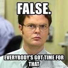 Dwight Shrute - false. Everybody's got time for that