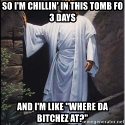 "Hell Yeah Jesus - So i'm chillin' in this tomb fo 3 days And i'm like ""where da bitchez at?"""