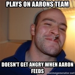 Good Guy Greg - plays on aarons team doesn't get angry when aaron feeds