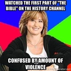 "Sheltering Suburban Mom - Watched the first part of ""The bible"" on the history channel confused by amount of violence"