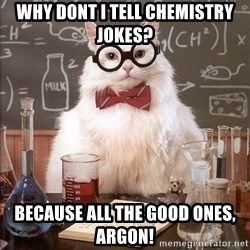 Chemistry Cat - Why dont i tell chemistry jokes? because all the good ones, argon!