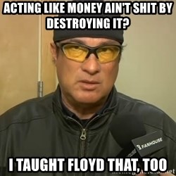 Steven Seagal Mma - ACTING LIKE MONEY AIN'T SHIT BY DESTROYING IT?  I TAUGHT FLOYD THAT, TOO