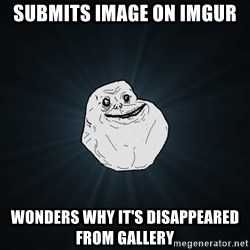 Forever Alone - submits image on imgur wonders why it's disappeared from gallery