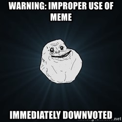 Forever Alone - warning: improper use of meme IMMEDIATELY DOWNVOTED