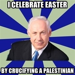 bibi ashem - I CELEBRATE EASTER BY CRUCIFYING A PALESTINIAN
