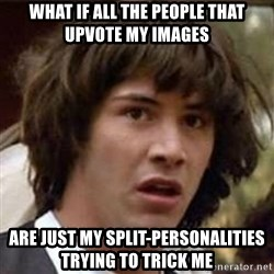 Conspiracy Keanu - what if all the people that upvote my images are just my split-PERSONALITIES trying to trick me