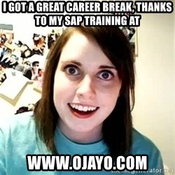 Overly Attached Girlfriend 2 - i got a great career break, thanks to my SAP training at www.ojayo.com
