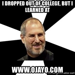 Steve Jobs Says - i dropped out of college, but i learned at  WWW.OJAYO.COM