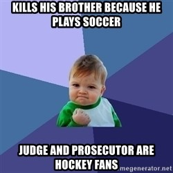 Success Kid - Kills his brother because he plays soccer judge and prosecutor are hockey fans
