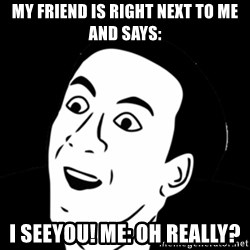 you don't say meme - My friend is right next to me and says: I seeyou! Me: Oh really?