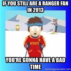 super cool ski instructor - iF YOU STILL ARE A RANGER FAN IN 2013 YOU'RE GONNA HAVE A BAD TIME