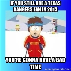 super cool ski instructor - IF YOU STILL ARE A TEXAS RANGERS FAN IN 2013 YOU'RE GONNA HAVE A BAD TIME