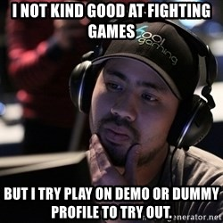 Thoughtful Pro Gamer - I not kind good at fighting games But I try PlaY on demo or Dummy profile to try out.
