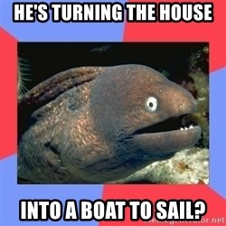 Bad Joke Eels - He's turning the house into a boat to sail?