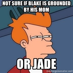 Futurama Fry - not sure if blake is grounded by his mom or jade