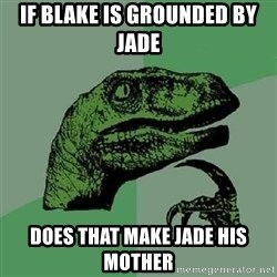 Philosoraptor - If blake is grounded by jade does that make jade his mother