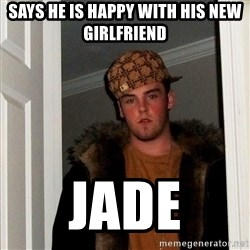 Scumbag Steve - Says he is happy with his new girlfriend Jade